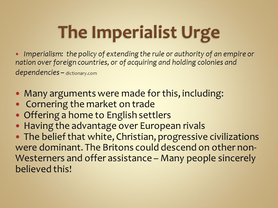 Imperialism: the policy of extending the rule or authority of an empire or nation over foreign countries, or of acquiring and holding colonies and dependencies – dictionary.com Many arguments were made for this, including: Cornering the market on trade Offering a home to English settlers Having the advantage over European rivals The belief that white, Christian, progressive civilizations were dominant.