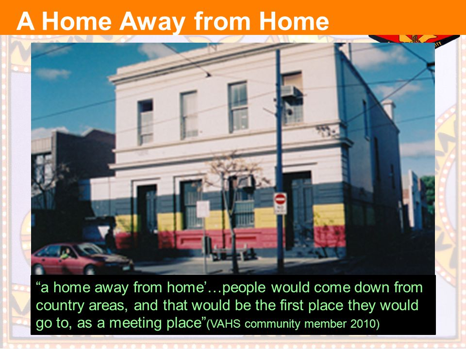 a home away from home'…people would come down from country areas, and that would be the first place they would go to, as a meeting place (VAHS community member 2010) A Home Away from Home