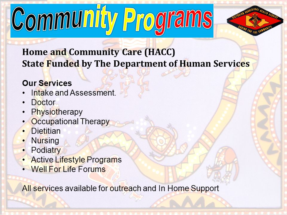 Home and Community Care (HACC) State Funded by The Department of Human Services Our Services Intake and Assessment.
