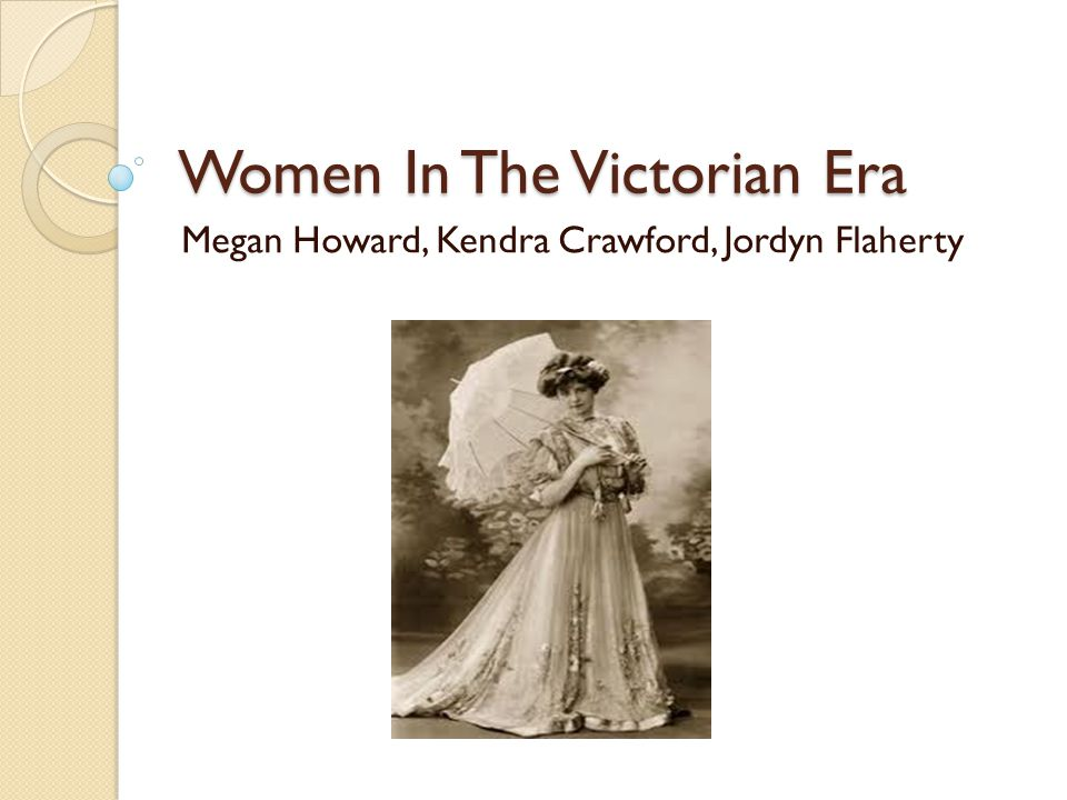 Women In The Victorian Era Megan Howard, Kendra Crawford, Jordyn Flaherty