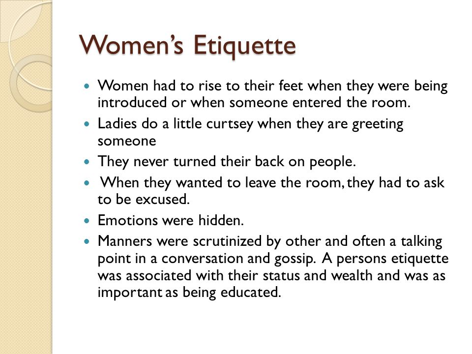 Women's Etiquette Women had to rise to their feet when they were being introduced or when someone entered the room.