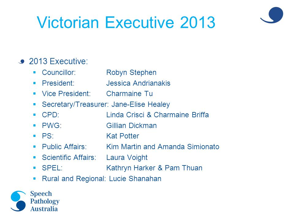 Victorian Executive 2013 2013 Executive:  Independent Practitioners:Lisa Furlong  Mentoring (Adult):Talin Gochian  Mentoring (Paeds):Kaye Kingham  Vic Voice EditorShane Erickson  DEECD:Charmaine Tu  La Trobe University:Sue Block  University of Melbourne:Ruth Nicholls  Australian Catholic University: Diane Jacobs  Student Representatives:(LTU UG) Mandy Ip & Erin de Winter (LTU GEM) Paige Marshall & Leah Paice (CSU) Lucie Thompson & Naylan McDonell (UoM) Hailey Dumesny, Julia Greco & Alice Crook (ACU) Roshni Kaur and Kayla Di Placido