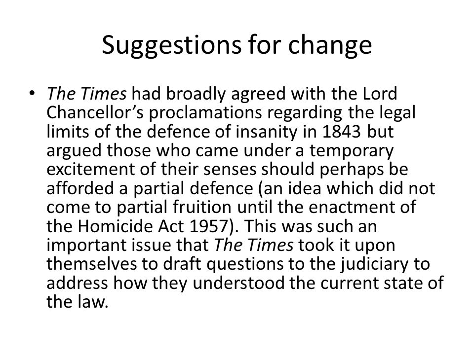 Suggestions for change The Times had broadly agreed with the Lord Chancellor's proclamations regarding the legal limits of the defence of insanity in 1843 but argued those who came under a temporary excitement of their senses should perhaps be afforded a partial defence (an idea which did not come to partial fruition until the enactment of the Homicide Act 1957).