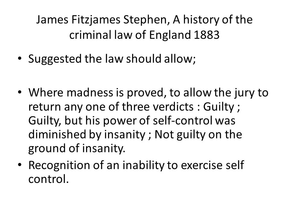 James Fitzjames Stephen, A history of the criminal law of England 1883 Suggested the law should allow; Where madness is proved, to allow the jury to r