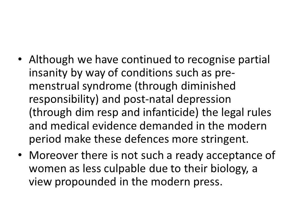 Although we have continued to recognise partial insanity by way of conditions such as pre- menstrual syndrome (through diminished responsibility) and post-natal depression (through dim resp and infanticide) the legal rules and medical evidence demanded in the modern period make these defences more stringent.