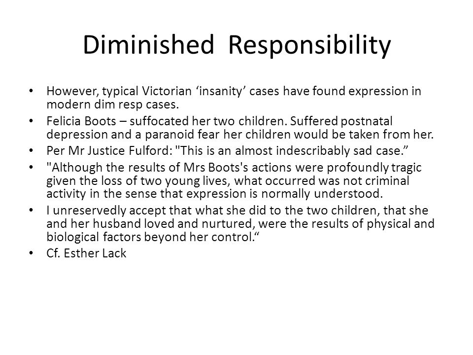 Diminished Responsibility However, typical Victorian 'insanity' cases have found expression in modern dim resp cases. Felicia Boots – suffocated her t