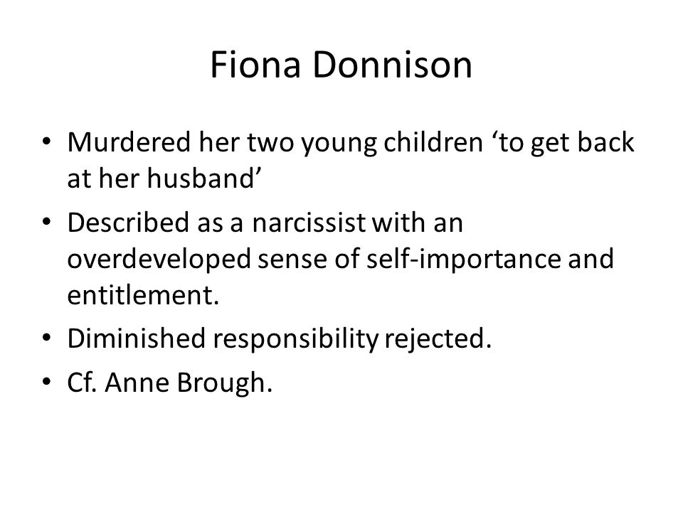 Fiona Donnison Murdered her two young children 'to get back at her husband' Described as a narcissist with an overdeveloped sense of self-importance and entitlement.