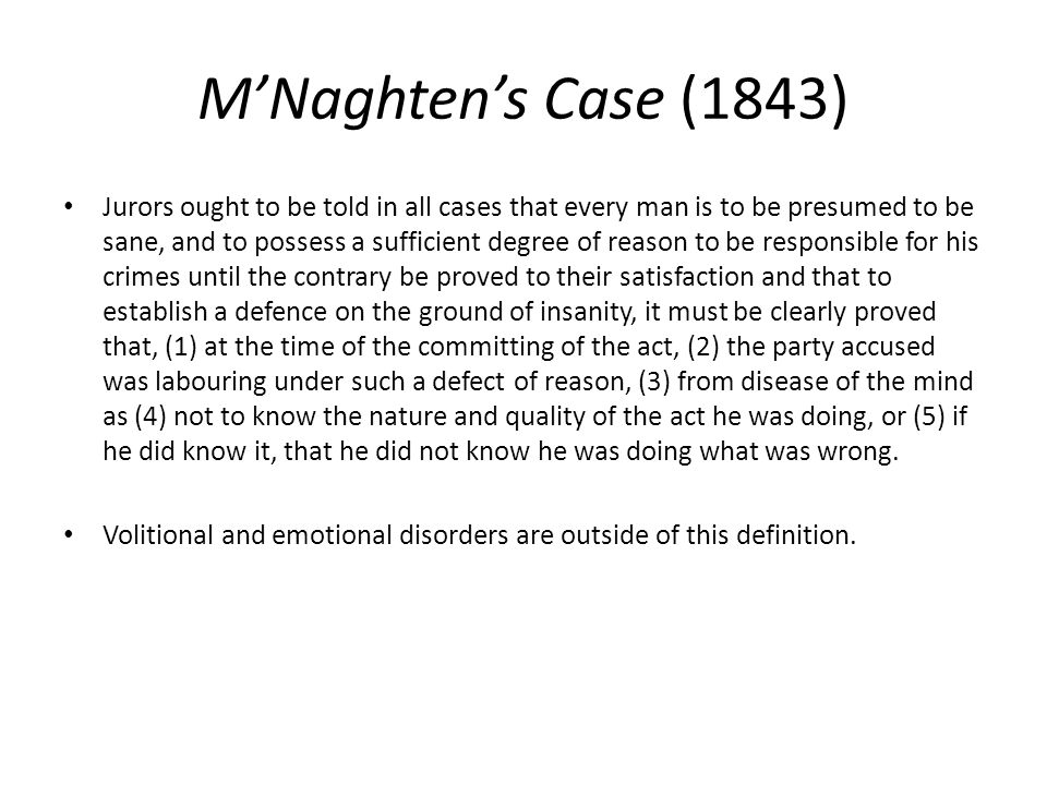 M'Naghten's Case (1843) Jurors ought to be told in all cases that every man is to be presumed to be sane, and to possess a sufficient degree of reason to be responsible for his crimes until the contrary be proved to their satisfaction and that to establish a defence on the ground of insanity, it must be clearly proved that, (1) at the time of the committing of the act, (2) the party accused was labouring under such a defect of reason, (3) from disease of the mind as (4) not to know the nature and quality of the act he was doing, or (5) if he did know it, that he did not know he was doing what was wrong.