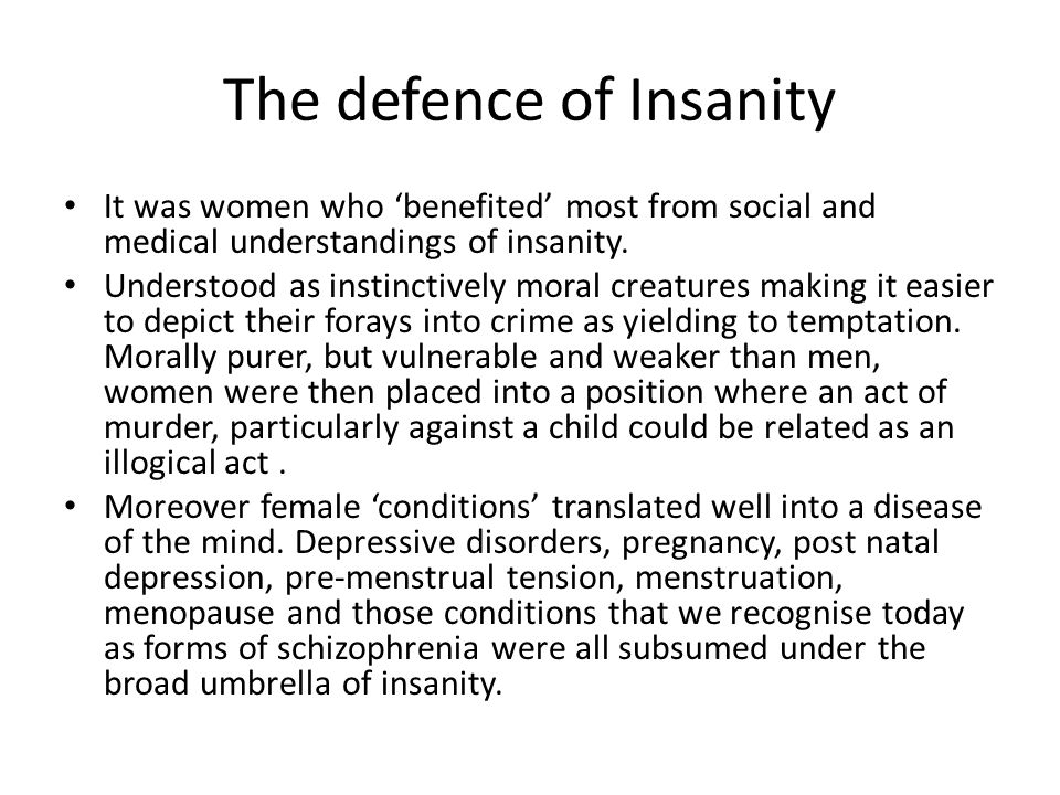 The defence of Insanity It was women who 'benefited' most from social and medical understandings of insanity.