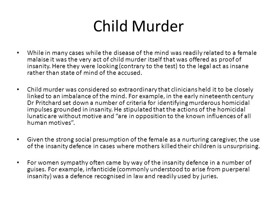 Child Murder While in many cases while the disease of the mind was readily related to a female malaise it was the very act of child murder itself that