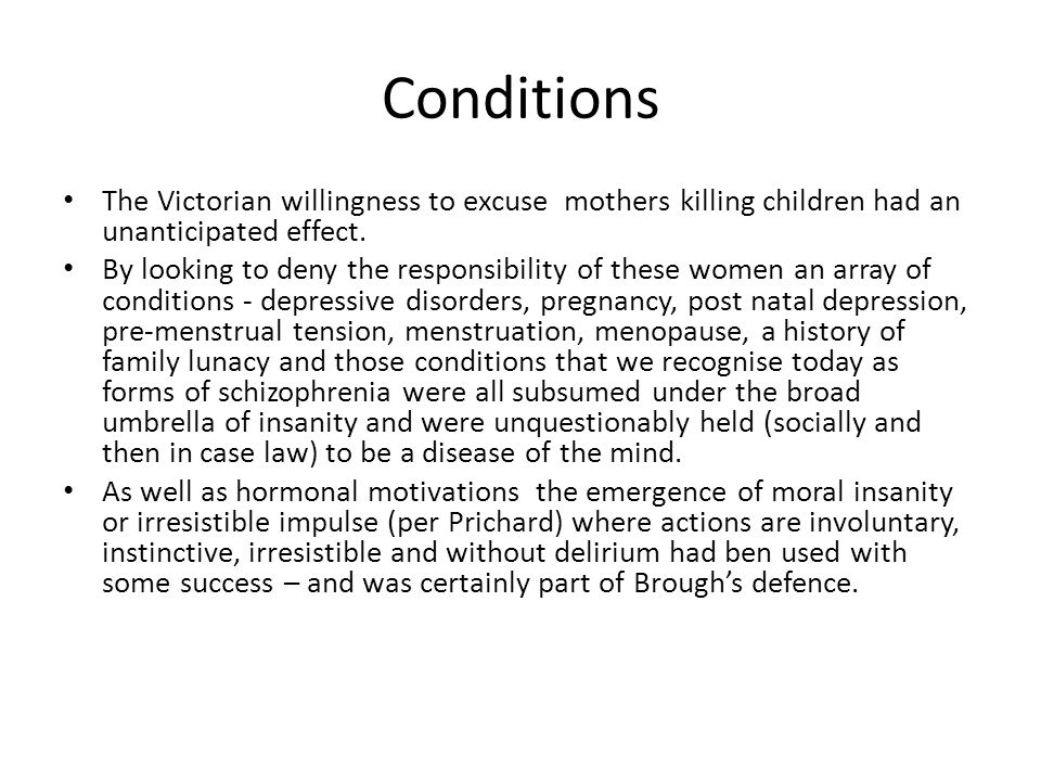 Conditions The Victorian willingness to excuse mothers killing children had an unanticipated effect. By looking to deny the responsibility of these wo