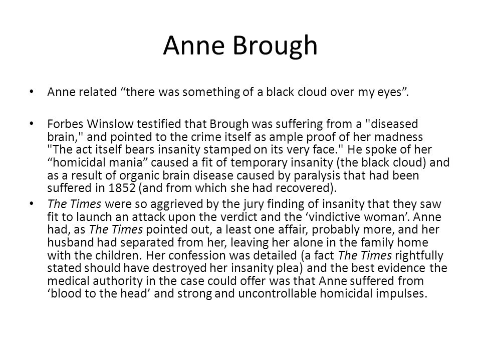 """Anne Brough Anne related """"there was something of a black cloud over my eyes"""". Forbes Winslow testified that Brough was suffering from a"""