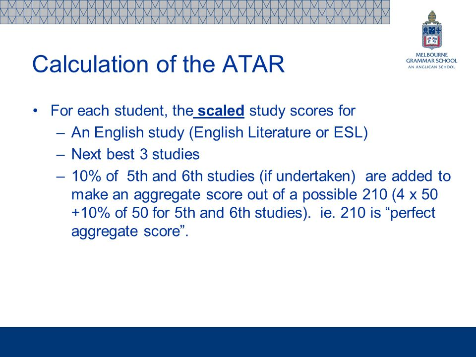 Calculation of the ATAR For each student, the scaled study scores for –An English study (English Literature or ESL) –Next best 3 studies –10% of 5th and 6th studies (if undertaken) are added to make an aggregate score out of a possible 210 (4 x 50 +10% of 50 for 5th and 6th studies).