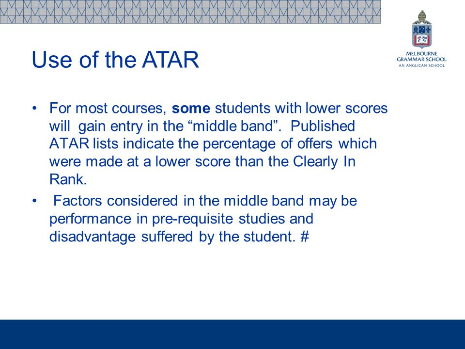 "For most courses, some students with lower scores will gain entry in the ""middle band"". Published ATAR lists indicate the percentage of offers which w"