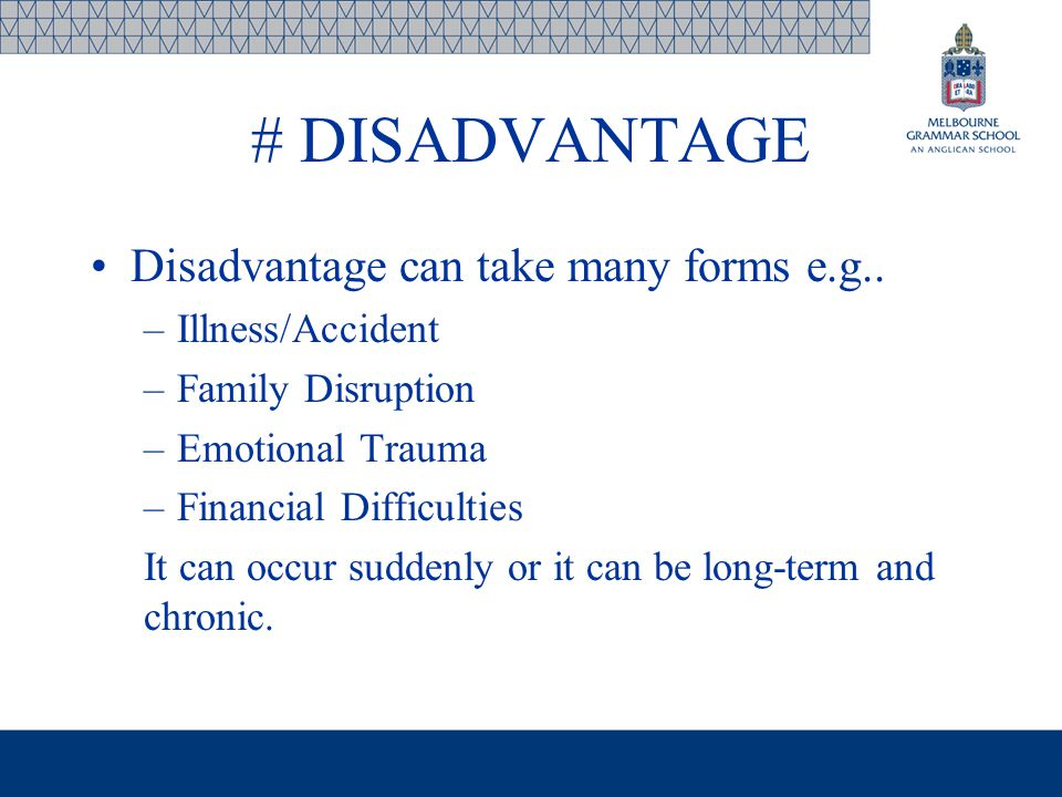 # DISADVANTAGE Disadvantage can take many forms e.g.. –Illness/Accident –Family Disruption –Emotional Trauma –Financial Difficulties It can occur sudd