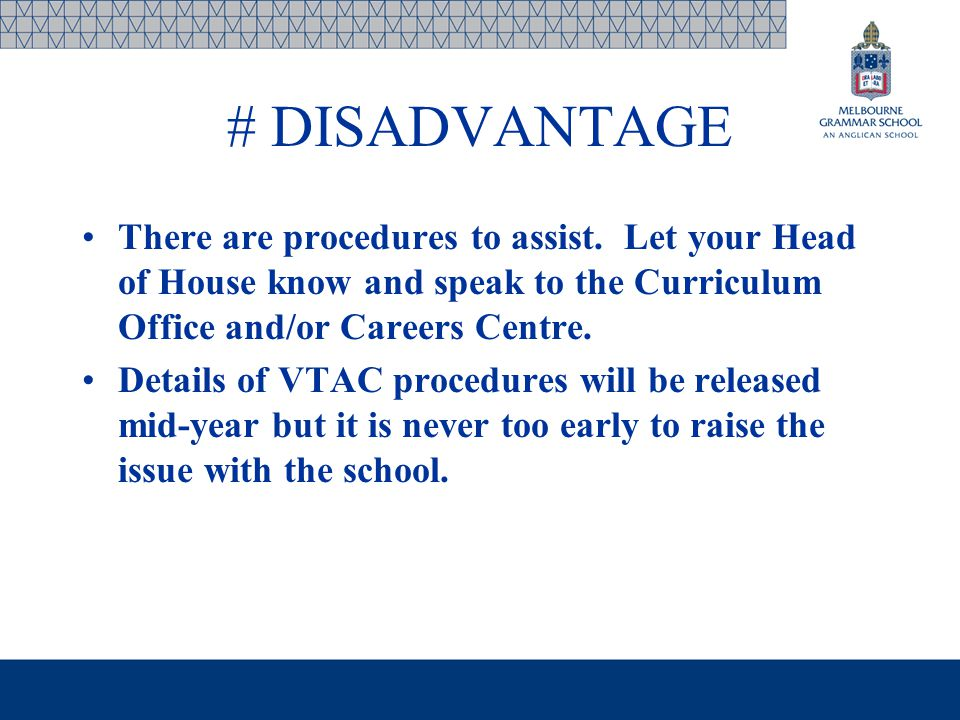 # DISADVANTAGE There are procedures to assist. Let your Head of House know and speak to the Curriculum Office and/or Careers Centre. Details of VTAC p