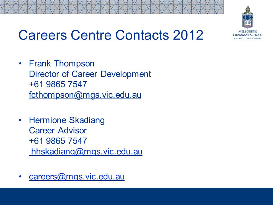 Frank Thompson Director of Career Development +61 9865 7547 fcthompson@mgs.vic.edu.au Hermione Skadiang Career Advisor +61 9865 7547 hhskadiang@mgs.vic.edu.au hhskadiang@mgs.vic.edu.au careers@mgs.vic.edu.au Careers Centre Contacts 2012