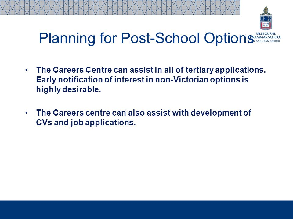 Planning for Post-School Options The Careers Centre can assist in all of tertiary applications. Early notification of interest in non-Victorian option
