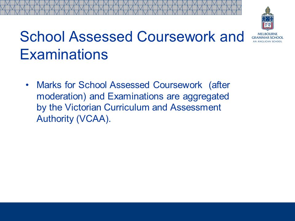 School Assessed Coursework and Examinations Marks for School Assessed Coursework (after moderation) and Examinations are aggregated by the Victorian Curriculum and Assessment Authority (VCAA).
