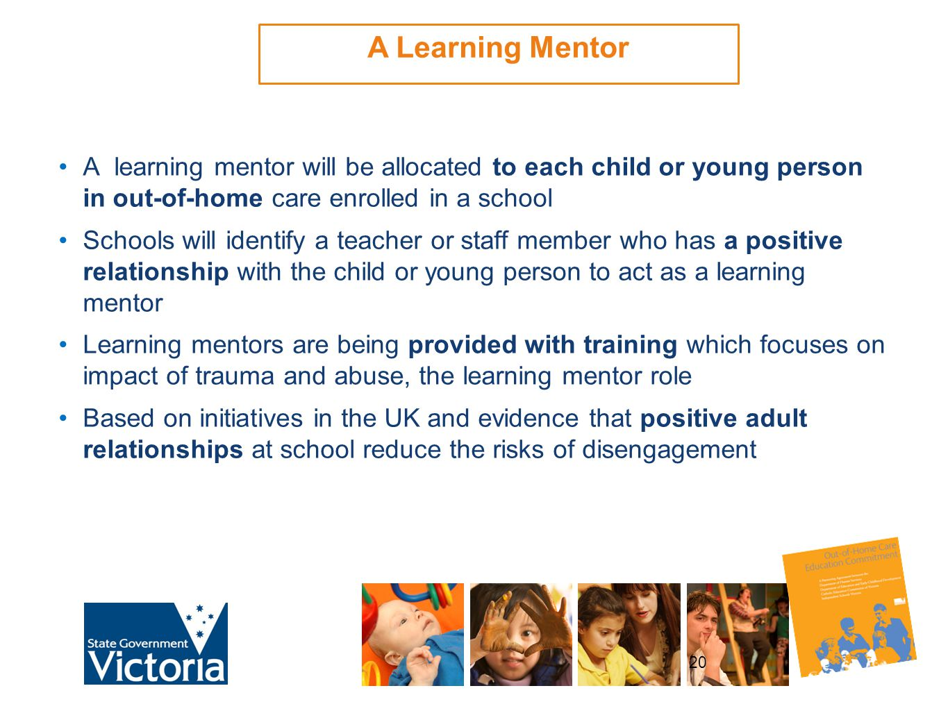 20 A learning mentor will be allocated to each child or young person in out-of-home care enrolled in a school Schools will identify a teacher or staff member who has a positive relationship with the child or young person to act as a learning mentor Learning mentors are being provided with training which focuses on impact of trauma and abuse, the learning mentor role Based on initiatives in the UK and evidence that positive adult relationships at school reduce the risks of disengagement A Learning Mentor