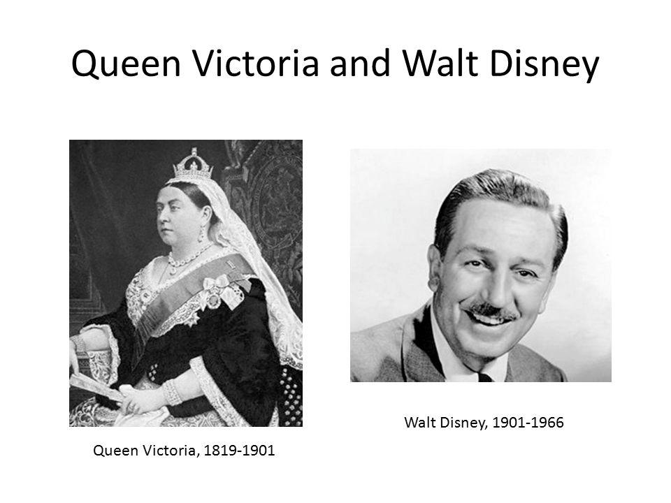Queen Victoria and Walt Disney Walt Disney, 1901-1966 Queen Victoria, 1819-1901