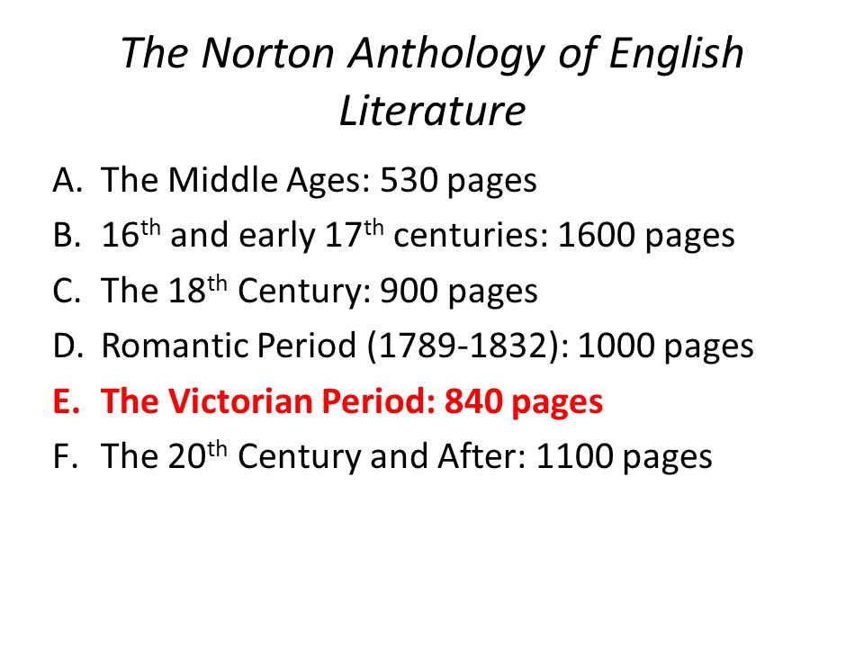 The Norton Anthology of English Literature A.The Middle Ages: 530 pages B.16 th and early 17 th centuries: 1600 pages C.The 18 th Century: 900 pages D.Romantic Period (1789-1832): 1000 pages E.The Victorian Period: 840 pages F.The 20 th Century and After: 1100 pages