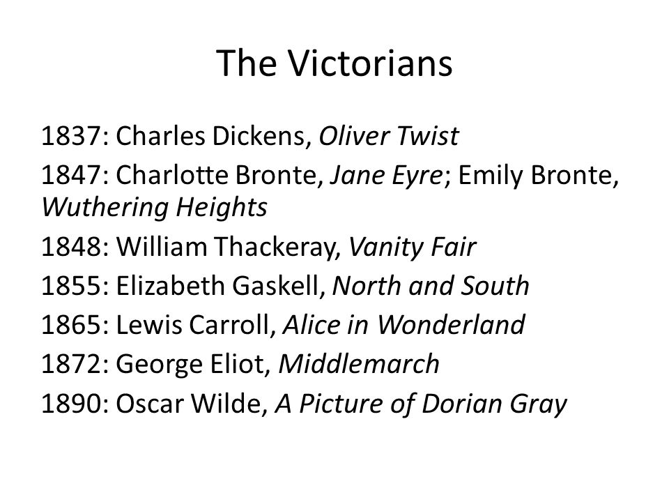 The Victorians 1837: Charles Dickens, Oliver Twist 1847: Charlotte Bronte, Jane Eyre; Emily Bronte, Wuthering Heights 1848: William Thackeray, Vanity Fair 1855: Elizabeth Gaskell, North and South 1865: Lewis Carroll, Alice in Wonderland 1872: George Eliot, Middlemarch 1890: Oscar Wilde, A Picture of Dorian Gray