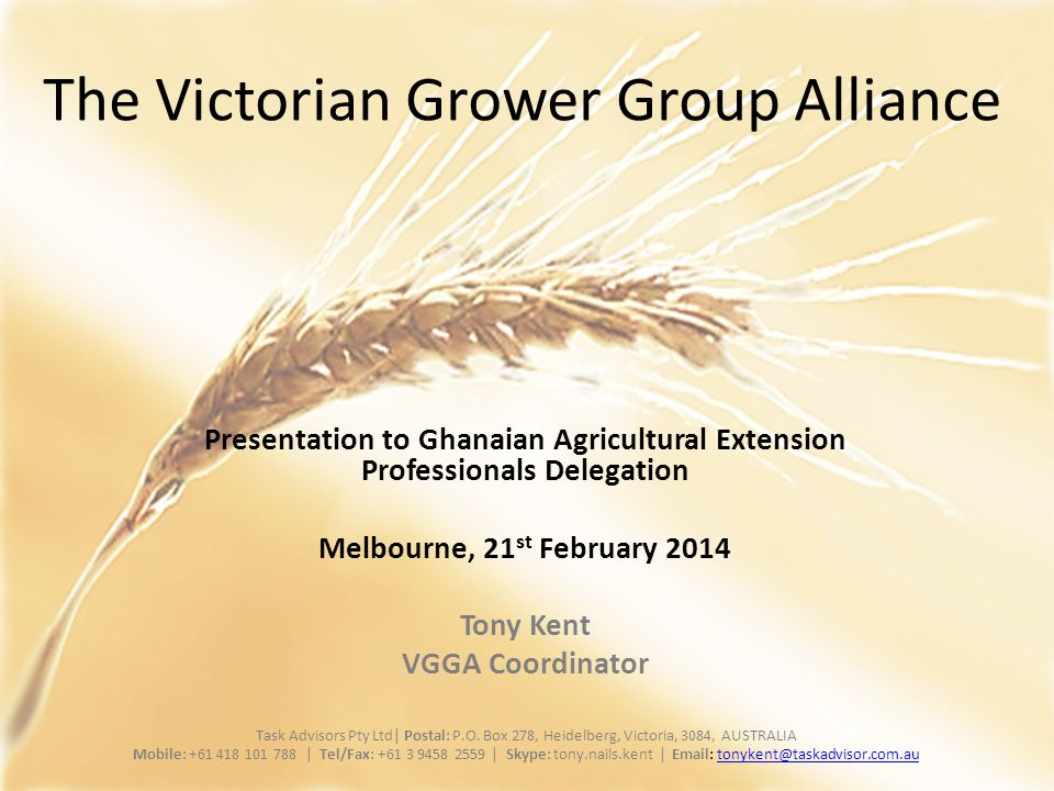 The Victorian Grower Group Alliance Presentation to Ghanaian Agricultural Extension Professionals Delegation Melbourne, 21 st February 2014 Tony Kent