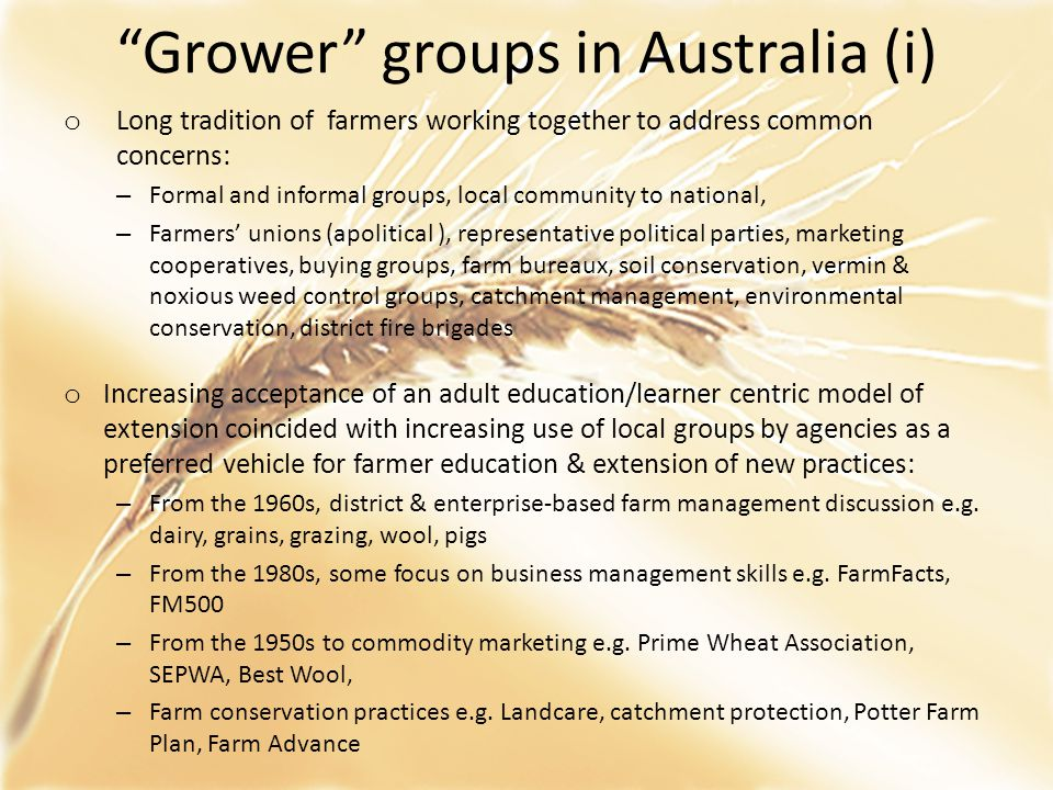 """""""Grower"""" groups in Australia (i) o Long tradition of farmers working together to address common concerns: – Formal and informal groups, local communit"""
