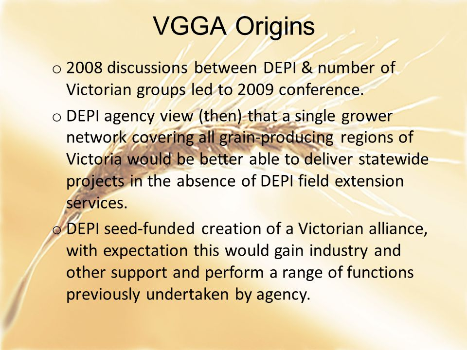 VGGA Origins o 2008 discussions between DEPI & number of Victorian groups led to 2009 conference. o DEPI agency view (then) that a single grower netwo