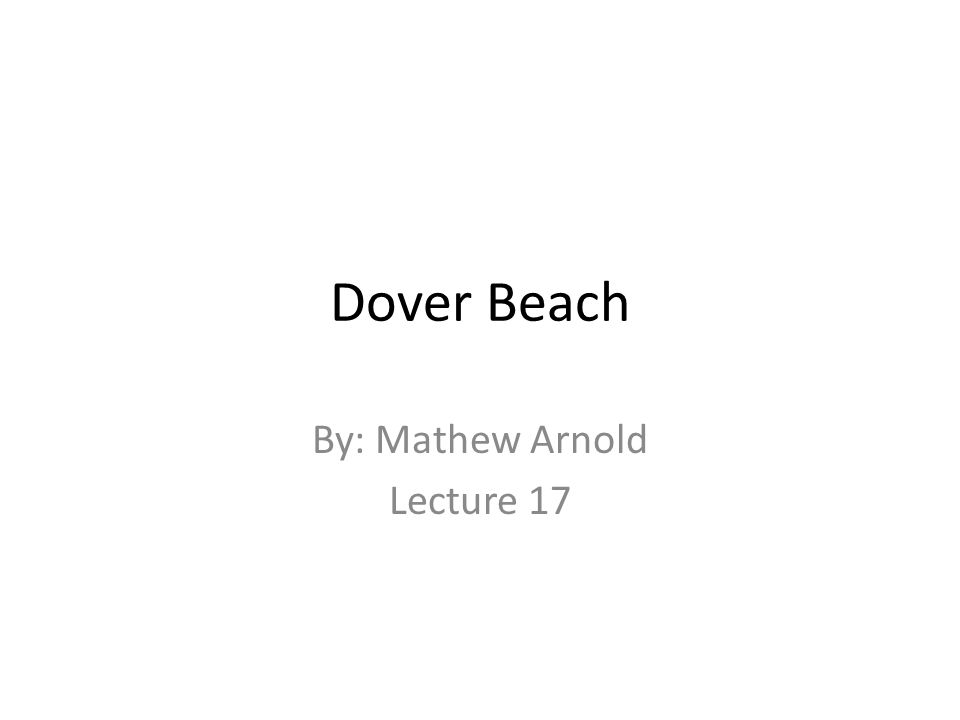 Dover Beach By: Mathew Arnold Lecture 17