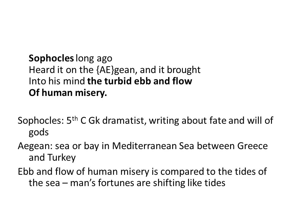 Sophocles long ago Heard it on the {AE}gean, and it brought Into his mind the turbid ebb and flow Of human misery.