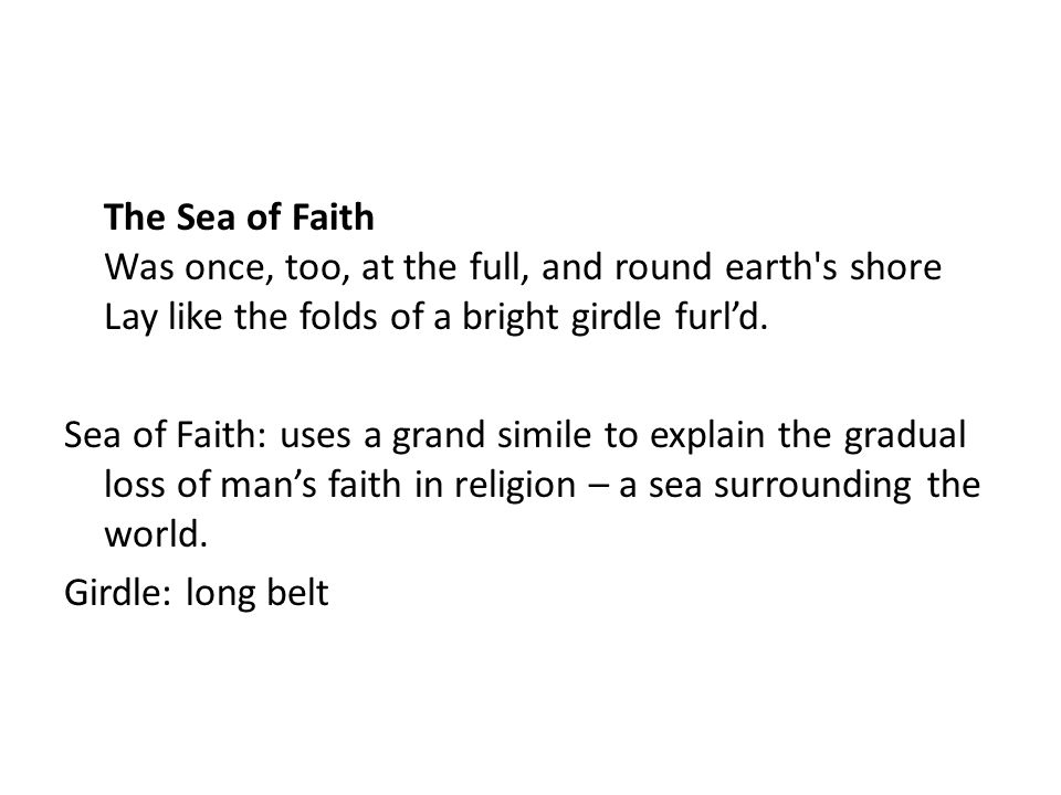 The Sea of Faith Was once, too, at the full, and round earth s shore Lay like the folds of a bright girdle furl'd.