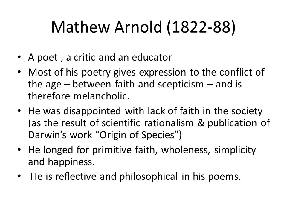 Mathew Arnold (1822-88) A poet, a critic and an educator Most of his poetry gives expression to the conflict of the age – between faith and scepticism – and is therefore melancholic.