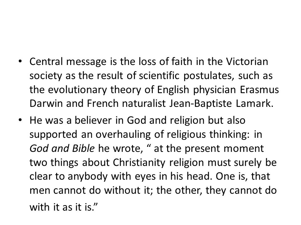 Central message is the loss of faith in the Victorian society as the result of scientific postulates, such as the evolutionary theory of English physician Erasmus Darwin and French naturalist Jean-Baptiste Lamark.