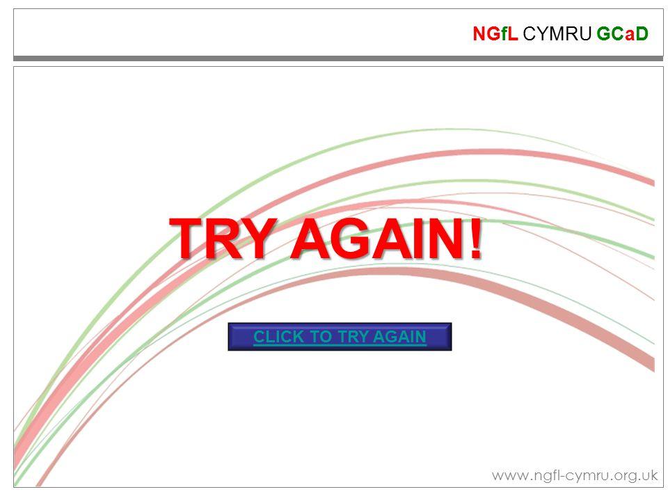 NGfL CYMRU GCaD www.ngfl-cymru.org.uk TRY AGAIN! CLICK TO TRY AGAIN