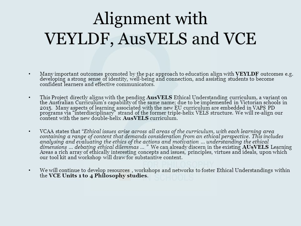 Alignment with VEYLDF, AusVELS and VCE Many important outcomes promoted by the p4c approach to education align with VEYLDF outcomes e.g. developing a