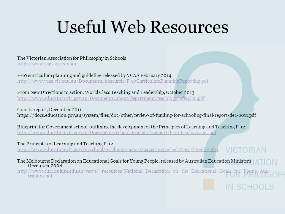 Useful Web Resources The Victorian Association for Philosophy in Schools http://www.vaps.vic.edu.au F-10 curriculum planning and guideline released by VCAA February 2014 http://www.vcaa.vic.edu.au/Documents/auscurric/F-10CurriculumPlanningReporting.pdf From New Directions to action: World Class Teaching and Leadership, October 2013 http://www.education.vic.gov.au/Documents/about/department/teachingprofession.pdf Gonski report, December 2011 https://docs.education.gov.au/system/files/doc/other/review-of-funding-for-schooling-final-report-dec-2011.pdf Blueprint for Government school, outlining the development of the Principles of Learning and Teaching P-12.