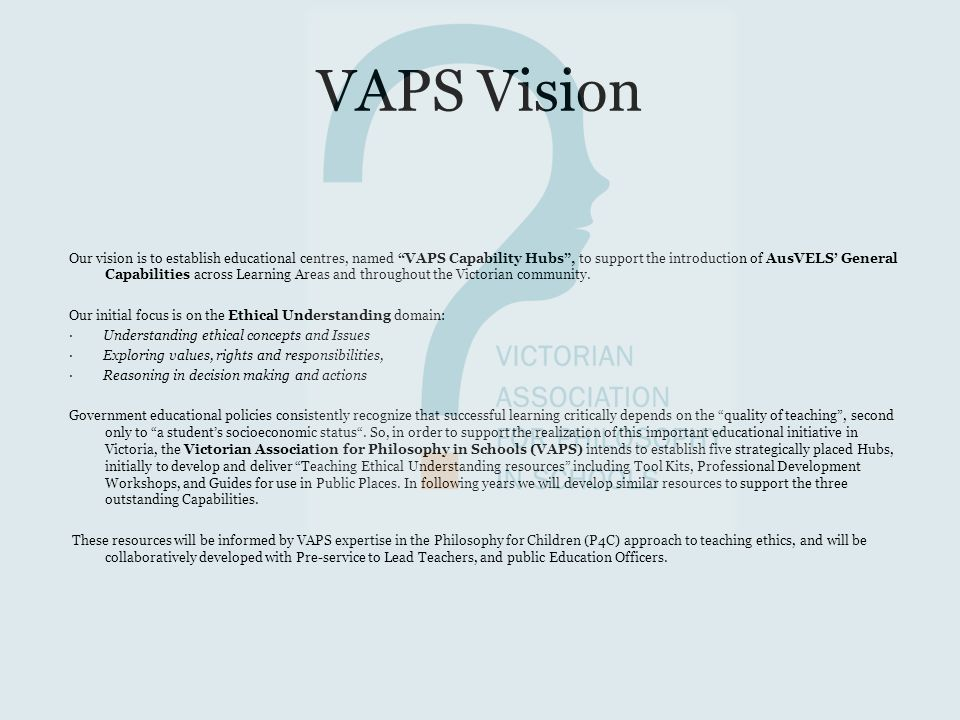 VAPS Vision Our vision is to establish educational centres, named VAPS Capability Hubs , to support the introduction of AusVELS' General Capabilities across Learning Areas and throughout the Victorian community.
