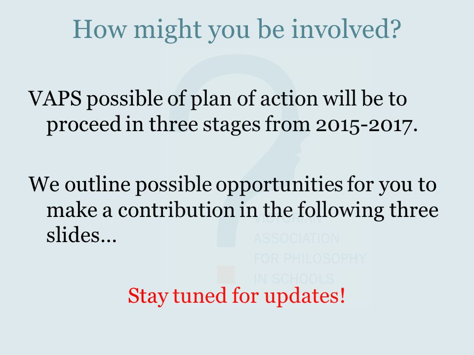 How might you be involved? VAPS possible of plan of action will be to proceed in three stages from 2015-2017. We outline possible opportunities for yo