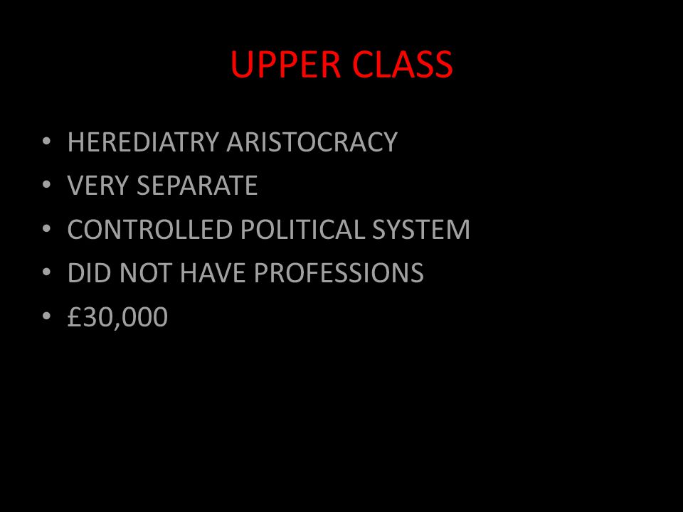 UPPER CLASS HEREDIATRY ARISTOCRACY VERY SEPARATE CONTROLLED POLITICAL SYSTEM DID NOT HAVE PROFESSIONS £30,000