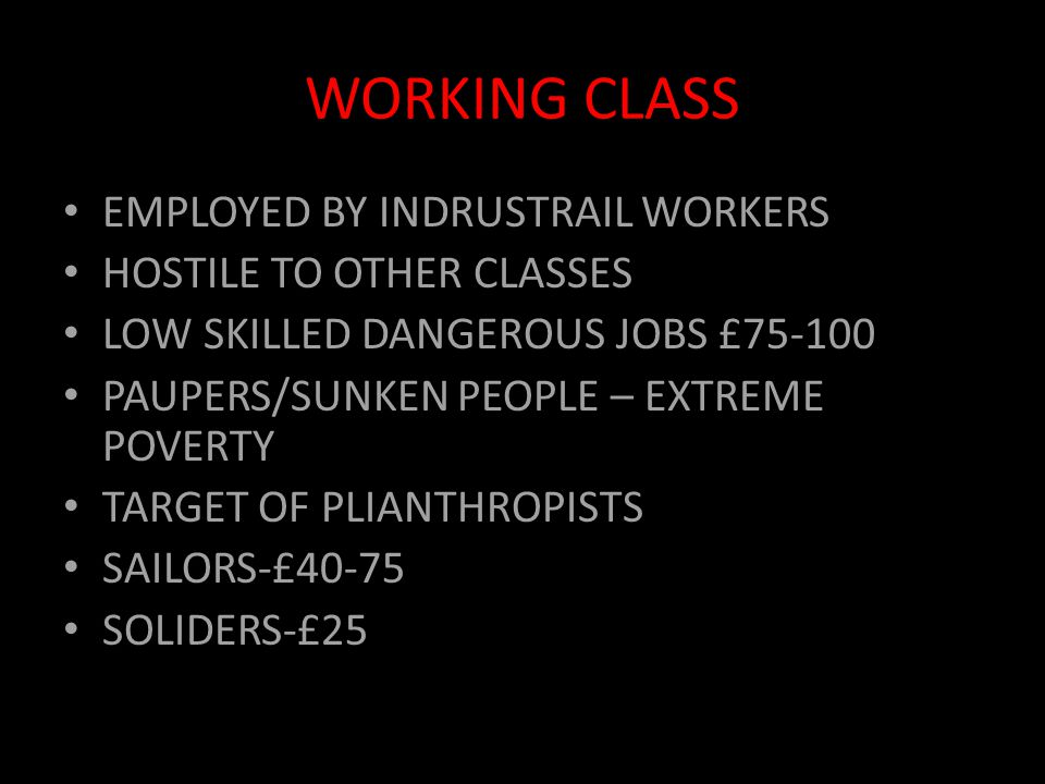 WORKING CLASS EMPLOYED BY INDRUSTRAIL WORKERS HOSTILE TO OTHER CLASSES LOW SKILLED DANGEROUS JOBS £75-100 PAUPERS/SUNKEN PEOPLE – EXTREME POVERTY TARGET OF PLIANTHROPISTS SAILORS-£40-75 SOLIDERS-£25