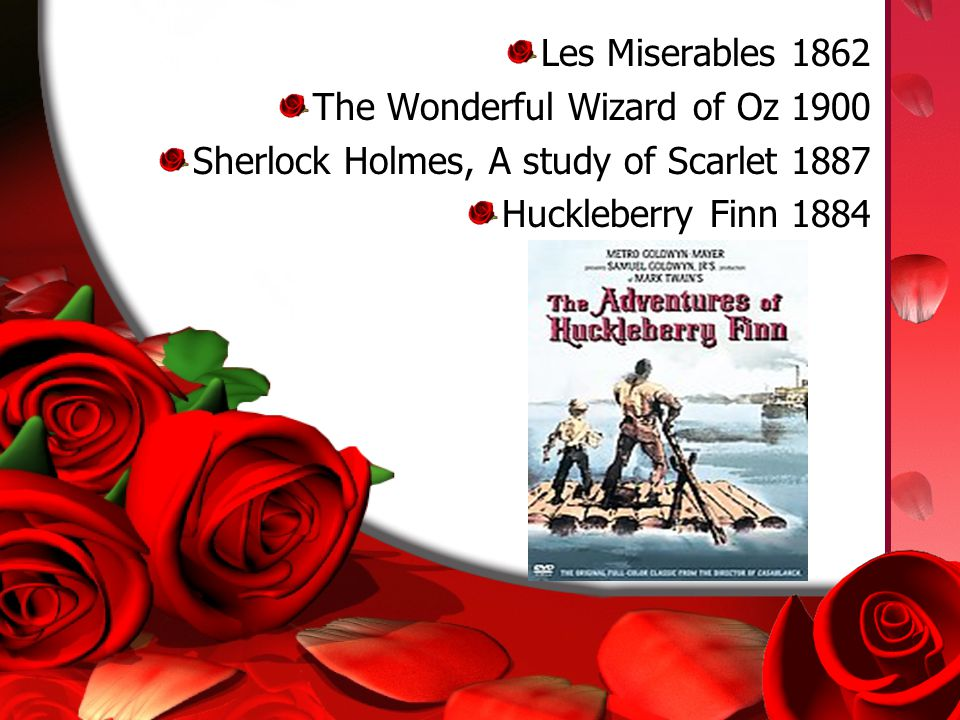 Les Miserables 1862 The Wonderful Wizard of Oz 1900 Sherlock Holmes, A study of Scarlet 1887 Huckleberry Finn 1884