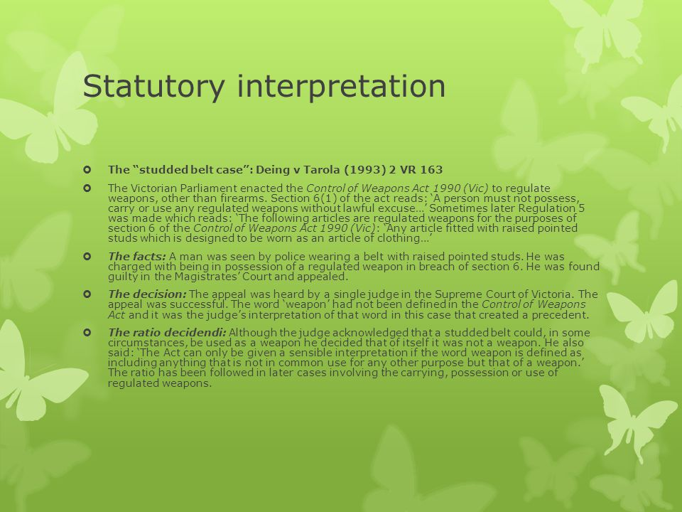 "Statutory interpretation  The ""studded belt case"": Deing v Tarola (1993) 2 VR 163  The Victorian Parliament enacted the Control of Weapons Act 1990"