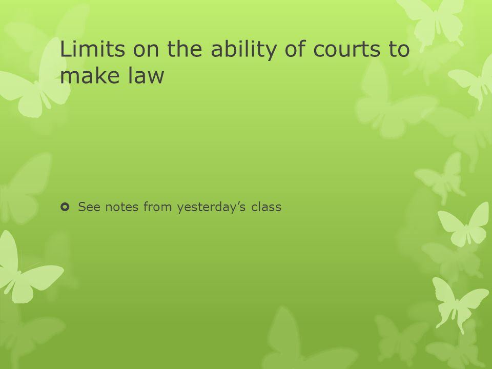 Limits on the ability of courts to make law  See notes from yesterday's class