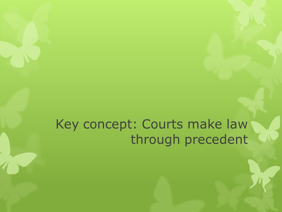 Key concept: Courts make law through precedent
