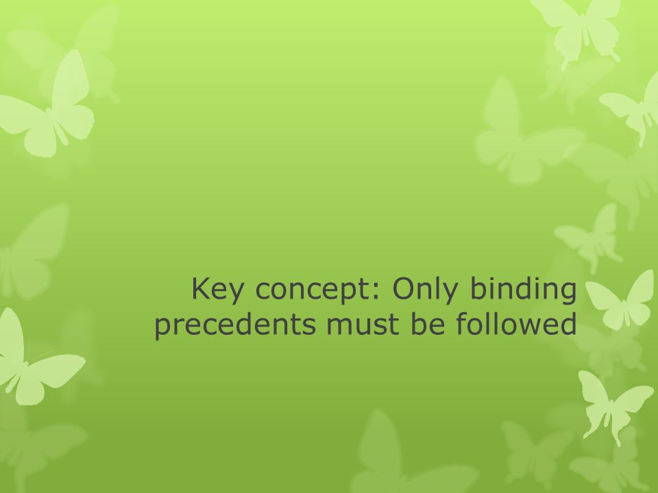 Key concept: Only binding precedents must be followed
