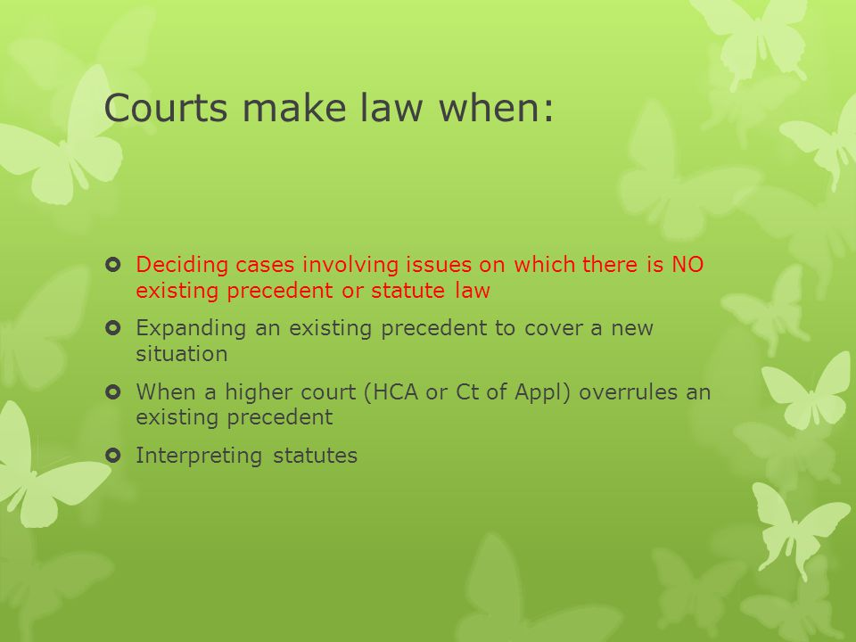 Courts make law when:  Deciding cases involving issues on which there is NO existing precedent or statute law  Expanding an existing precedent to cover a new situation  When a higher court (HCA or Ct of Appl) overrules an existing precedent  Interpreting statutes