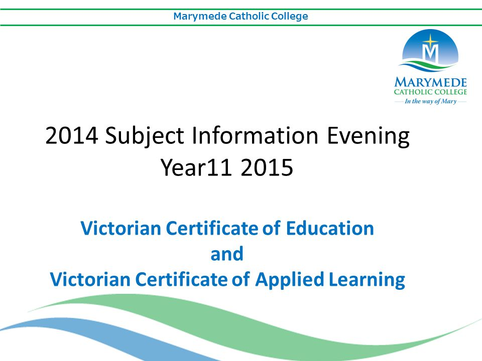 Marymede Catholic College 2014 Subject Information Evening Year11 2015 Victorian Certificate of Education and Victorian Certificate of Applied Learnin
