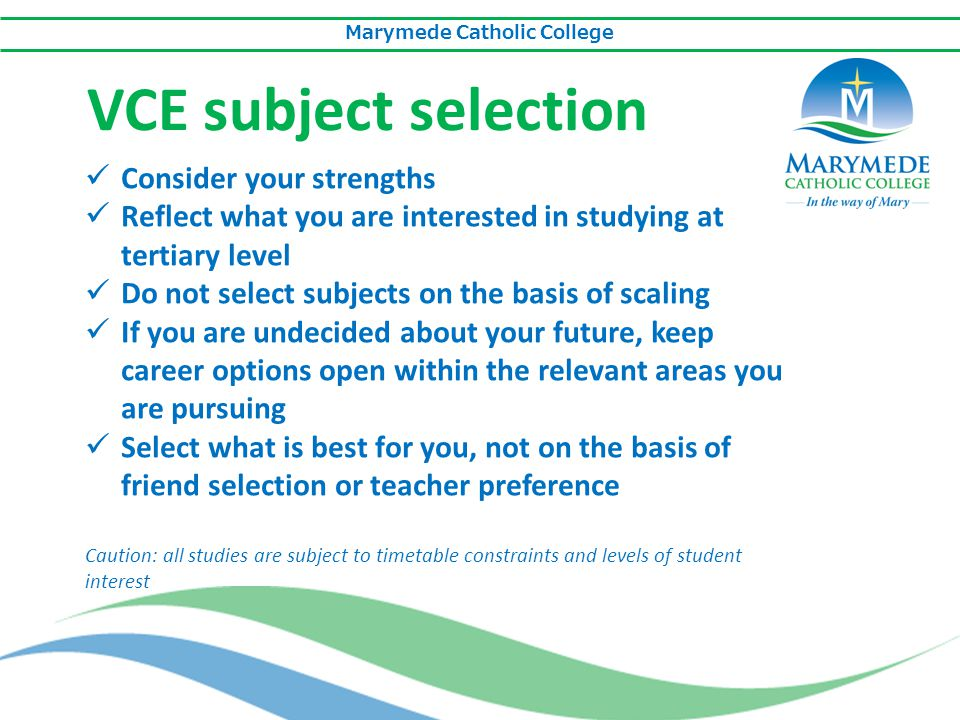 Marymede Catholic College VCE subject selection Consider your strengths Reflect what you are interested in studying at tertiary level Do not select su